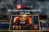 GTV Plus - Tự tin khẳng định vị thế một trong những nền tảng chơi game hàng đầu Việt Nam