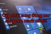 Game thủ chú ý, cập nhật xong Windows 10 thì đừng có mơ mà cài game crack được nữa