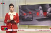 """VTV cảnh báo, hầu hết điện thoại có nguy cơ bị đánh cắp thông tin """"nhạy cảm"""" với những dấu hiệu như sau"""