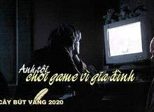 [Cây Bút Vàng 2020] Anh tôi đã 'chơi game vì gia đình'