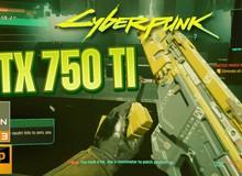Không thể tin được! Card huyền thoại GTX 750 Ti vẫn có thể chơi được Cyberpunk 2077