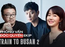 """Phỏng vấn ekip Train to Busan 2: """"Nhịp phim lẫn khoái cảm ở Peninsula sẽ nhân đôi phần đầu!"""""""
