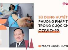 Sử dụng huyết tương: Phương pháp tiềm năng trong cuộc chiến chống Covid-19