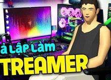 Xuất hiện game giả lập siêu lạ, cho phép trải nghiệm cuộc sống của một streamer thực thụ