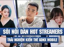 """Sôi nổi livestream trải nghiệm Kiếm Thế ADNX Mobile """"nóng bỏng tay"""" ngày ra mắt, dàn streamer khiến cộng đồng game thủ bùng nổ"""