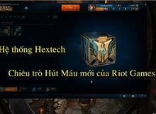 """Hệ thống Hextech: chế tạo Tướng, Trang Phục FREE hay chiêu trò """"hút máu"""" tinh vi của Riot"""