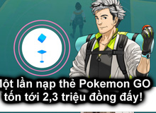 Đừng tưởng chơi Pokemon GO không tốn tiền, 1 lần nạp có thể tốn tới 2,3 triệu đồng