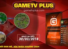 GameTV Plus - Nền tảng mới nâng tầm các tựa game huyền thoại