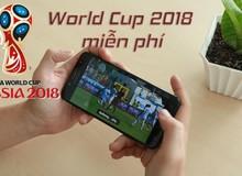 Hướng dẫn xem World Cup 2018 mượt mà mọi lúc mọi nơi trên smartphone