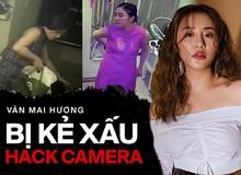 Phẫn nộ Văn Mai Hương bị hack camera tại nhà riêng, bị lộ cả clip thay quần áo