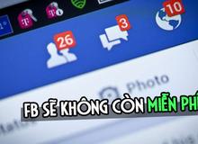 Facebook, mạng xã hội lớn nhất hành tinh ngầm tuyên bố 'sẽ không còn miễn phí'