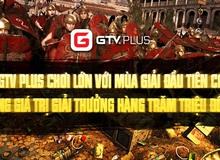 """GTV Plus """"chơi lớn"""" với mùa giải đầu tiên có tổng giá trị giải thưởng lên đến hàng trăm triệu đồng"""