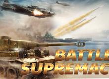 Mãn nhãn đã tay với game chiến tranh mobile Battle Supremacy