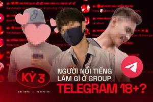 Kỳ 3 - Nhóm chat Telegram 18+ kháo nhau: Có người nổi tiếng của showbiz Việt cũng lên đây tìm content